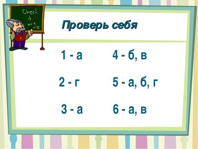 Проверь себя 1 - а 4 - б, в 2 - г 5 - а, б, г 3 - а 6 - а, в