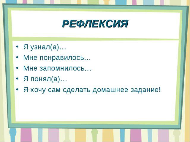 РЕФЛЕКСИЯ Я узнал(а)… Мне понравилось… Мне запомнилось… Я понял(а)… Я хочу са...