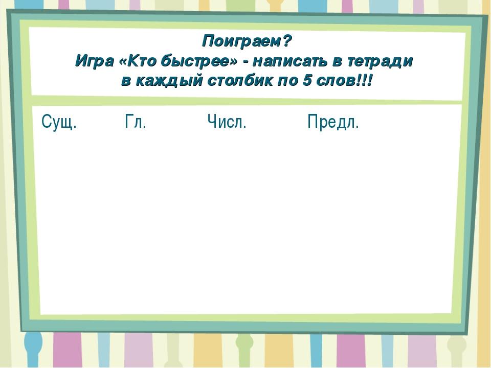Поиграем? Игра «Кто быстрее» - написать в тетради в каждый столбик по 5 слов!...