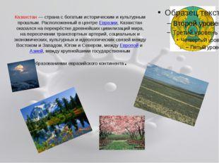 Казахстан— страна с богатым историческим и культурным прошлым. Расположенный