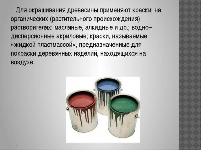 . Для окрашивания древесины применяют краски: на органических (растительного...