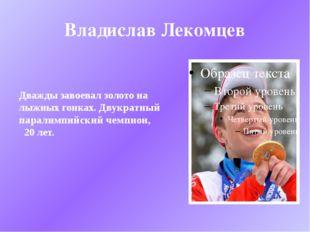 Владислав Лекомцев Дважды завоевал золото на лыжных гонках. Двукратный парали