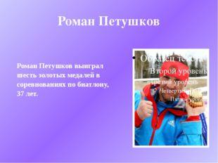 Роман Петушков Роман Петушков выиграл шесть золотых медалей в соревнованиях п