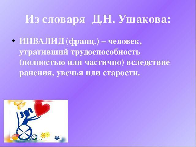Из словаря Д.Н. Ушакова: ИНВАЛИД (франц.) – человек, утративший трудоспособно...