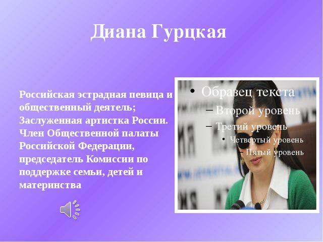 Диана Гурцкая Российская эстрадная певица и общественный деятель; Заслуженная...