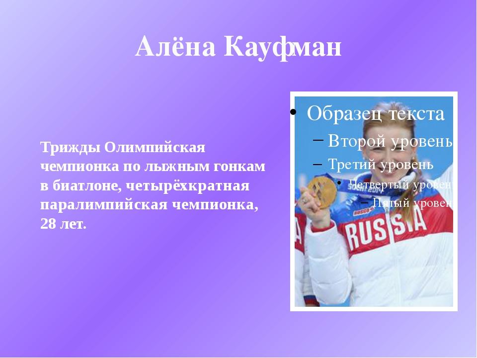 Алёна Кауфман Трижды Олимпийская чемпионка по лыжным гонкам в биатлоне, четыр...