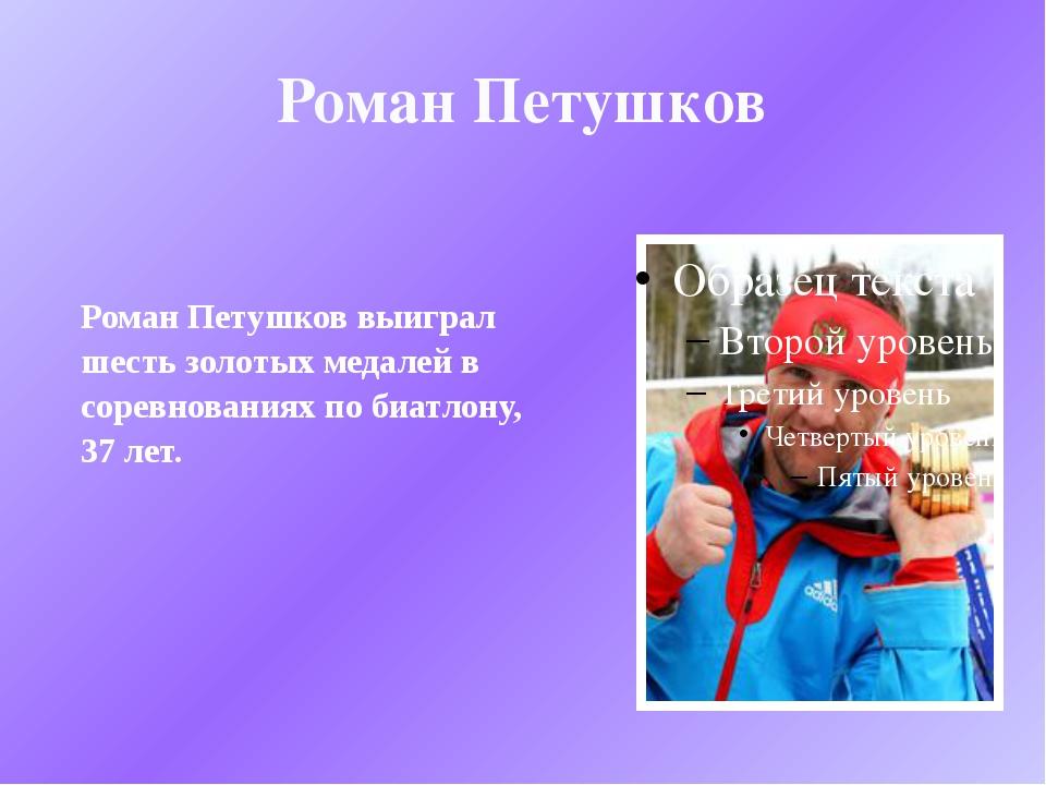 Роман Петушков Роман Петушков выиграл шесть золотых медалей в соревнованиях п...