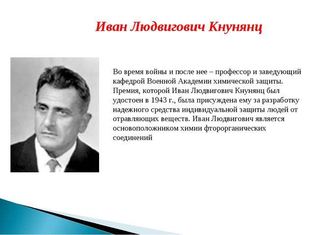 Иван Людвигович Кнунянц Во время войны и после нее – профессор и заведующий к...