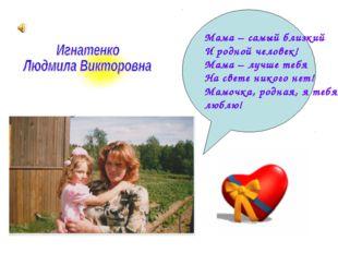 Мама – самый близкий И родной человек! Мама – лучше тебя На свете никого нет!