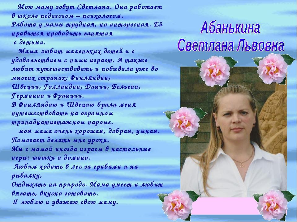 Мою маму зовут Светлана. Она работает в школе педагогом – психологом. Работа...