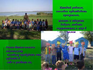 Каждый ребенок способен чувствовать прекрасное, ценить и творить доброе, люби