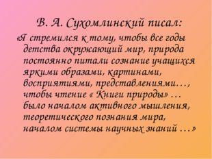 В. А. Сухомлинский писал: «Я стремился к тому, чтобы все годы детства окружа