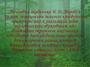 По словам академика И. Д. Зверева « Нельзя переоценить значение краеведения п