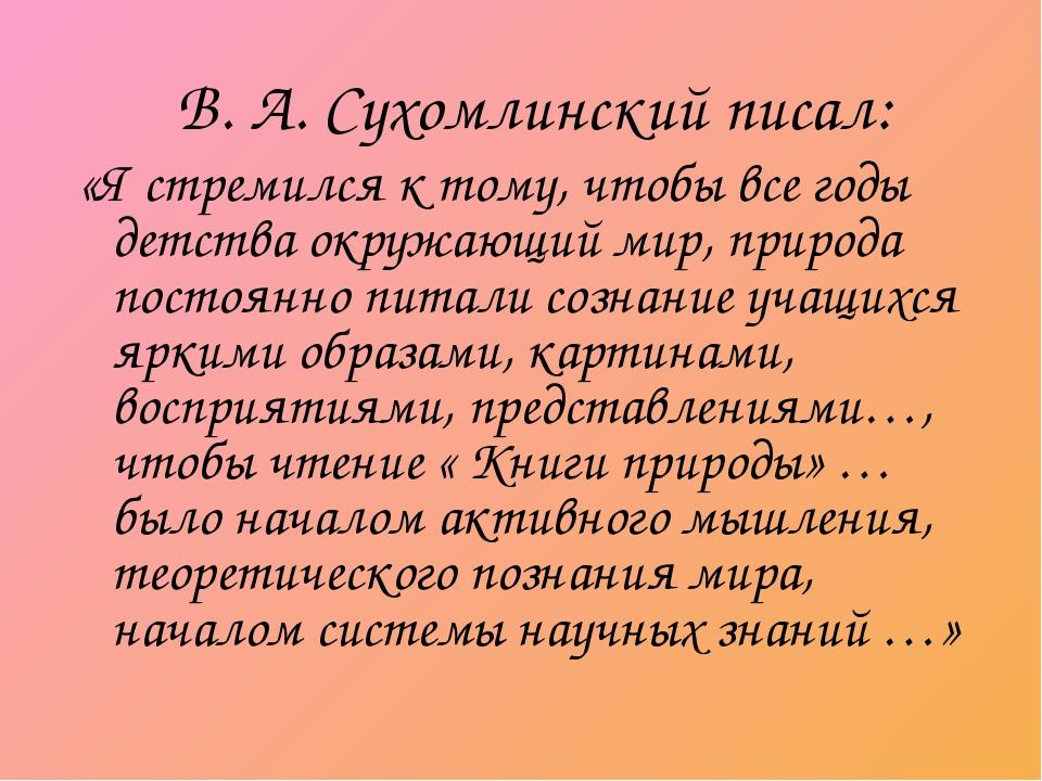 В. А. Сухомлинский писал: «Я стремился к тому, чтобы все годы детства окружа...