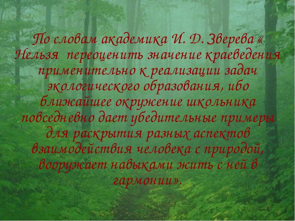 По словам академика И. Д. Зверева « Нельзя переоценить значение краеведения п...
