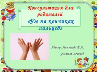 Консультация для родителей «Ум на кончиках пальцев» Автор: Никонова Е.А., учи