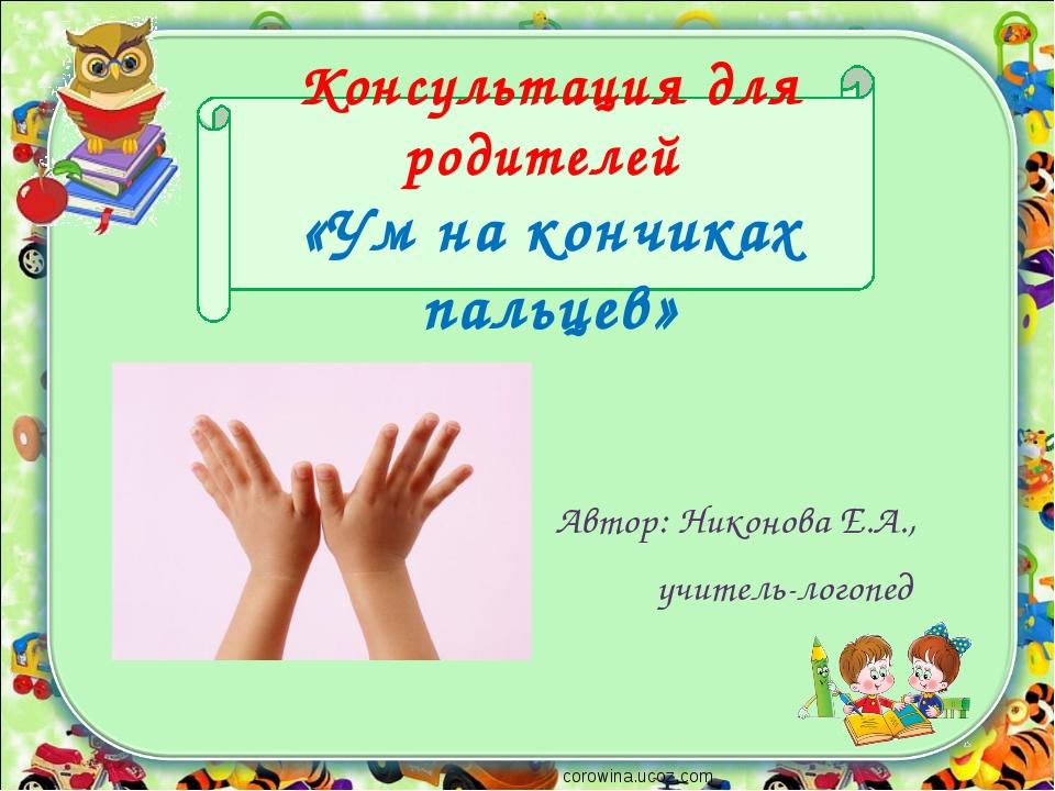 Консультация для родителей «Ум на кончиках пальцев» Автор: Никонова Е.А., учи...