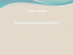 """""""Электробезопасность"""" Тема урока:"""