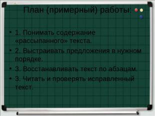 План (примерный) работы: 1. Понимать содержание «рассыпанного» текста. 2. Выс