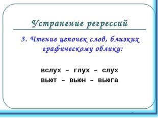 Устранение регрессий 3. Чтение цепочек слов, близких графическому облику: всл