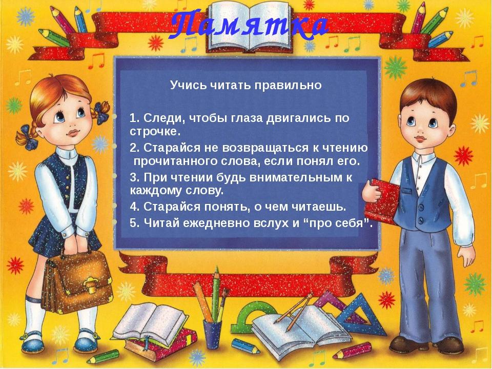 Памятка Учись читать правильно 1. Следи, чтобы глаза двигались по строчке. 2....