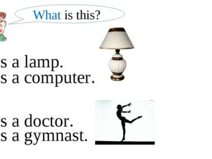 What is this? It is a lamp. It is a computer. It is a gymnast. It is a doctor.