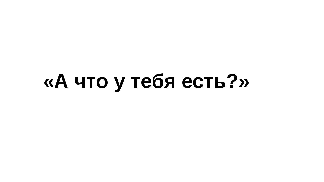 «А что у тебя есть?»