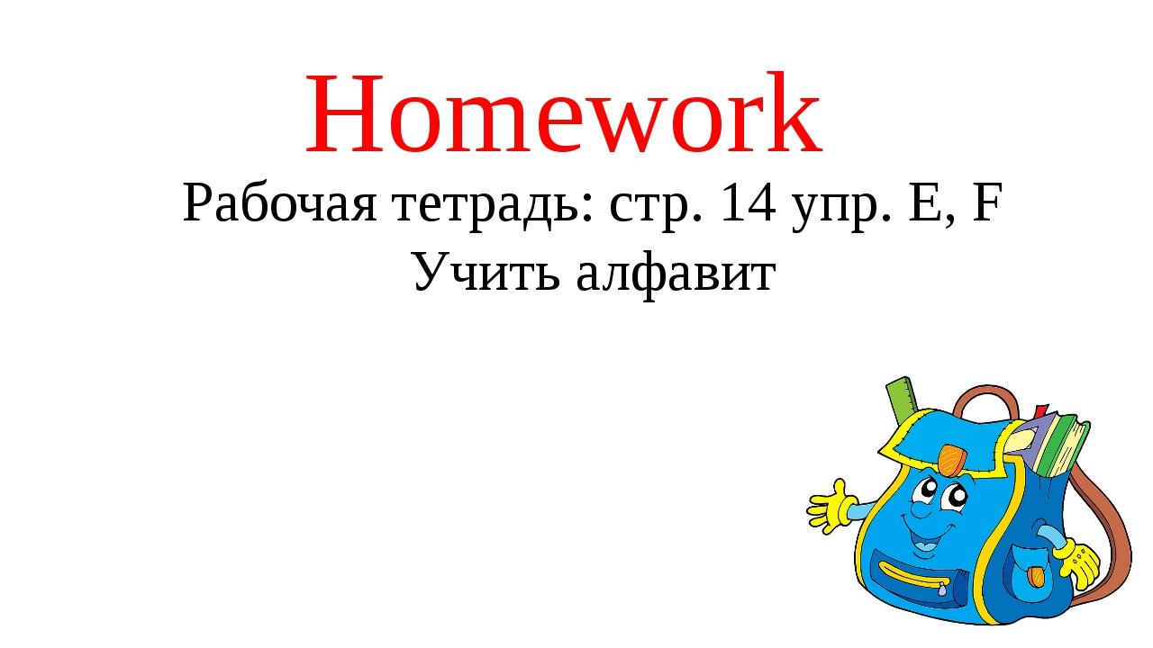 Homework Рабочая тетрадь: стр. 14 упр. E, F Учить алфавит