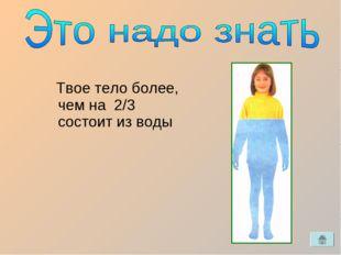 Твое тело более, чем на 2/3 состоит из воды