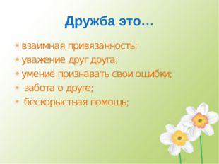 Дружба это… взаимная привязанность; уважение друг друга; умение признавать св