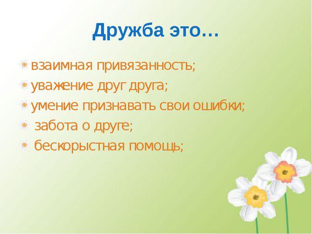 Дружба это… взаимная привязанность; уважение друг друга; умение признавать св...