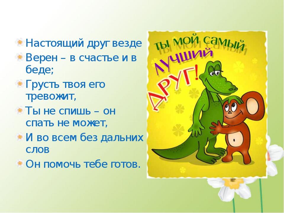 Настоящий друг везде Верен – в счастье и в беде; Грусть твоя его тревожит, Ты...