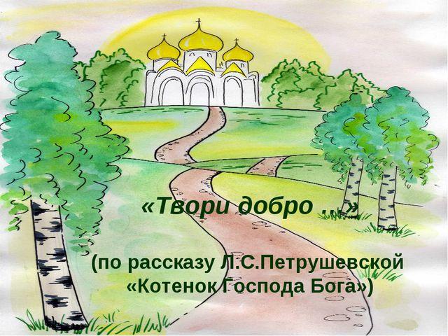 «Твори добро …» (по рассказу Л.С.Петрушевской «Котенок Господа Бога»)