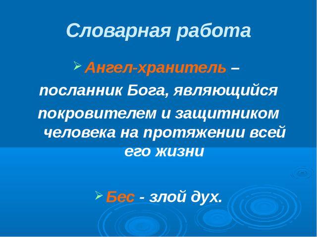 Словарная работа Ангел-хранитель – посланник Бога, являющийся покровителем и...