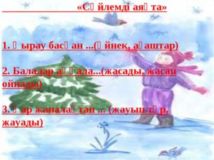 «Сөйлемді аяқта» 1. Қырау басқан ...(әйнек, ағаштар) 2. Балалар аққала...(жа