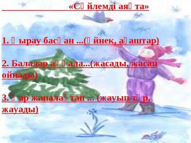 «Сөйлемді аяқта» 1. Қырау басқан ...(әйнек, ағаштар) 2. Балалар аққала...(жа...