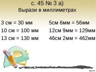 с. 45 № 3 а) Вырази в миллиметрах 3 см = 30 мм 10 см = 100 мм 13 см = 130 мм
