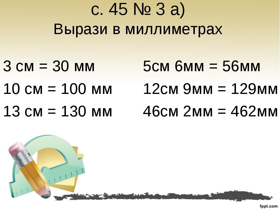 с. 45 № 3 а) Вырази в миллиметрах 3 см = 30 мм 10 см = 100 мм 13 см = 130 мм...