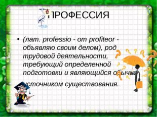 ПРОФЕССИЯ (лат. professio - от profiteor - объявляю своим делом), род трудово