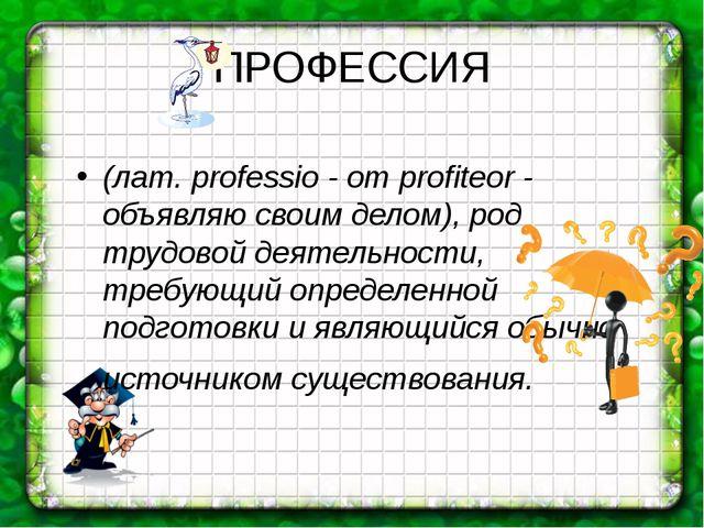 ПРОФЕССИЯ (лат. professio - от profiteor - объявляю своим делом), род трудово...