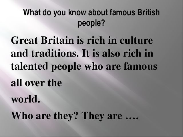 What do you know about famous British people? Great Britain is rich in cultur...