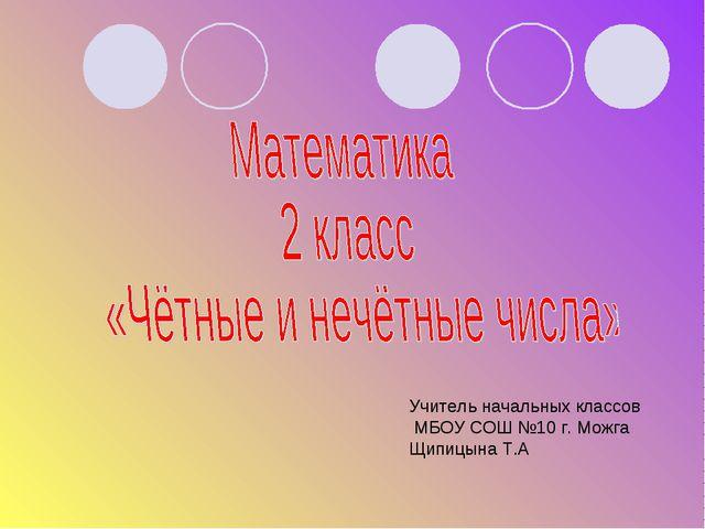Учитель начальных классов МБОУ СОШ №10 г. Можга Щипицына Т.А
