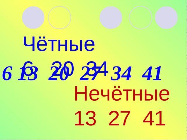 6 13 20 27 34 41 Чётные 6 20 34 Нечётные 13 27 41
