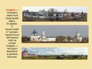 Суздаль — всемирно известный город-музей. Здесь 33 церкви, 5 монастырей, 17 ч