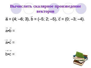 Вычислить скалярное произведение векторов а = (4; –6; 3), b = (–5; 2; –5), c