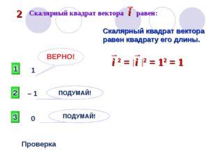 1 ВЕРНО! 2 3 ПОДУМАЙ! ПОДУМАЙ! Проверка 1 – 1 0 Скалярный квадрат вектора рав