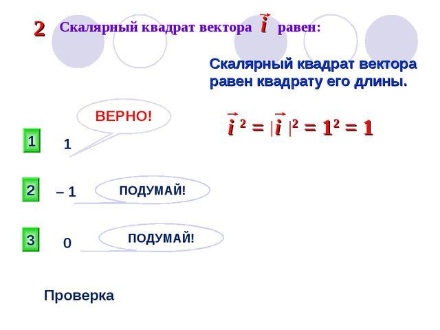 1 ВЕРНО! 2 3 ПОДУМАЙ! ПОДУМАЙ! Проверка 1 – 1 0 Скалярный квадрат вектора рав...