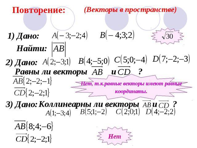 Повторение: (Векторы в пространстве) 1) Дано: Найти: 2) Дано: Равны ли вектор...