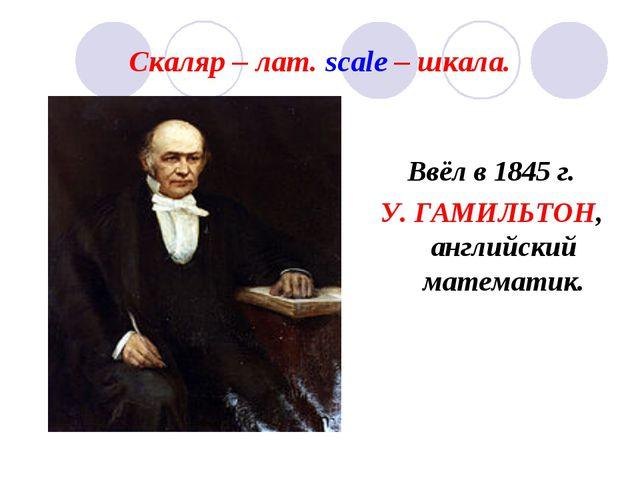 Скаляр – лат. scale – шкала. Ввёл в 1845 г. У. ГАМИЛЬТОН, английский математик.
