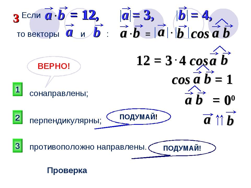 1 ВЕРНО! 2 3 ПОДУМАЙ! Проверка то векторы и : сонаправлены; противоположно на...